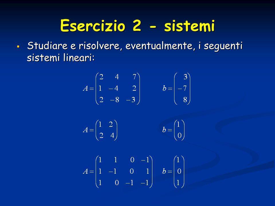 Esercizio 2 - sistemi Studiare e risolvere, eventualmente, i seguenti sistemi lineari: