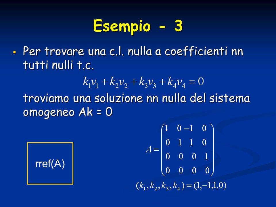 Esempio - 3 Per trovare una c.l. nulla a coefficienti nn tutti nulli t.c. troviamo una soluzione nn nulla del sistema omogeneo Ak = 0.