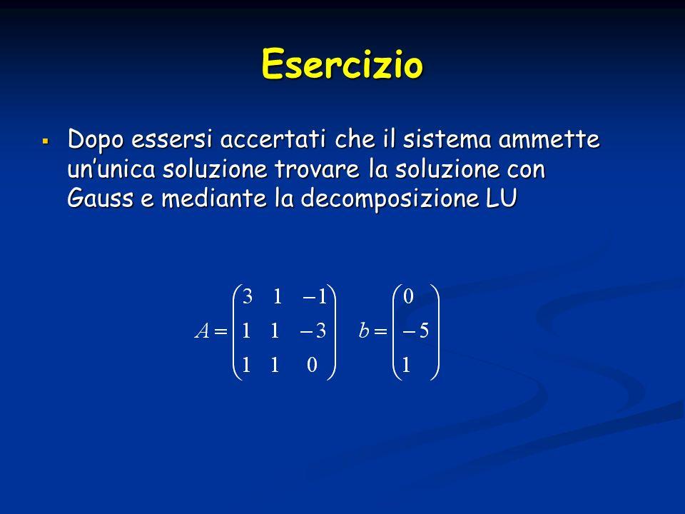 Esercizio Dopo essersi accertati che il sistema ammette un'unica soluzione trovare la soluzione con Gauss e mediante la decomposizione LU.
