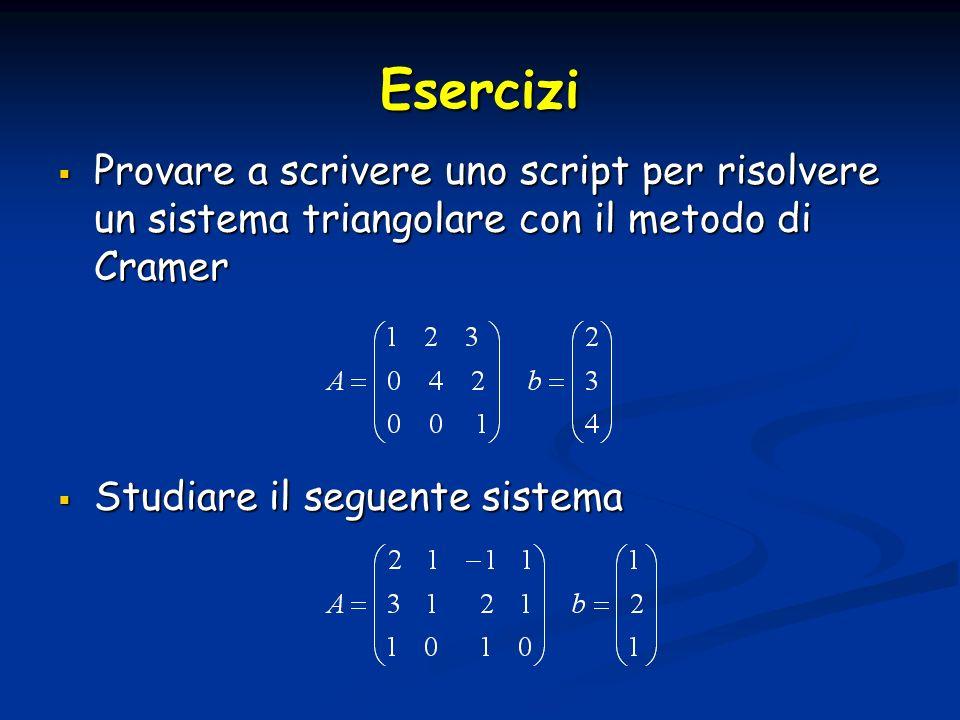Esercizi Provare a scrivere uno script per risolvere un sistema triangolare con il metodo di Cramer.