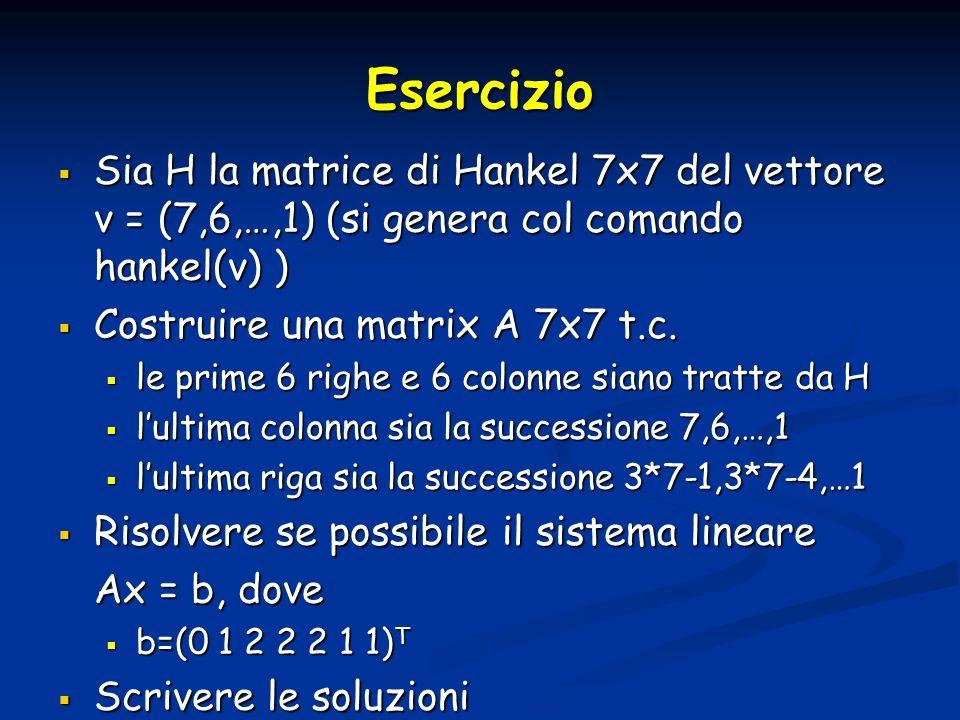 Esercizio Sia H la matrice di Hankel 7x7 del vettore v = (7,6,…,1) (si genera col comando hankel(v) )