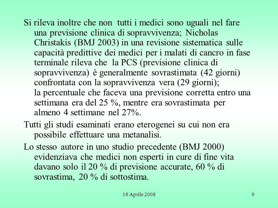 Si rileva inoltre che non tutti i medici sono uguali nel fare una previsione clinica di sopravvivenza; Nicholas Christakis (BMJ 2003) in una revisione sistematica sulle capacità predittive dei medici per i malati di cancro in fase terminale rileva che la PCS (previsione clinica di sopravvivenza) è generalmente sovrastimata (42 giorni) confrontata con la sopravvivenza vera (29 giorni); la percentuale che faceva una previsione corretta entro una settimana era del 25 %, mentre era sovrastimata per almeno 4 settimane nel 27%.
