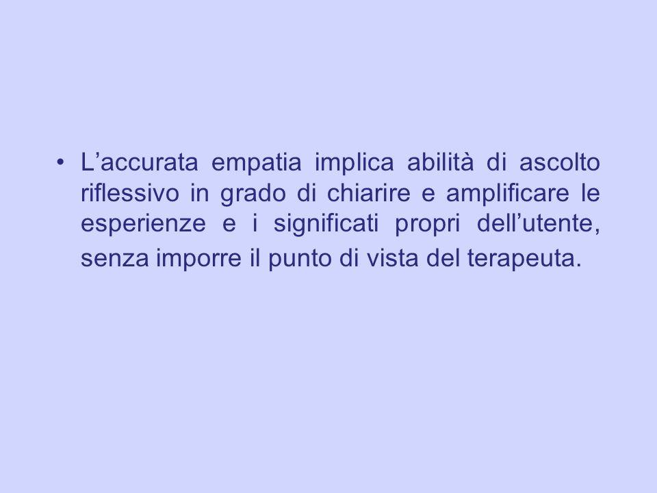 L'accurata empatia implica abilità di ascolto riflessivo in grado di chiarire e amplificare le esperienze e i significati propri dell'utente, senza imporre il punto di vista del terapeuta.