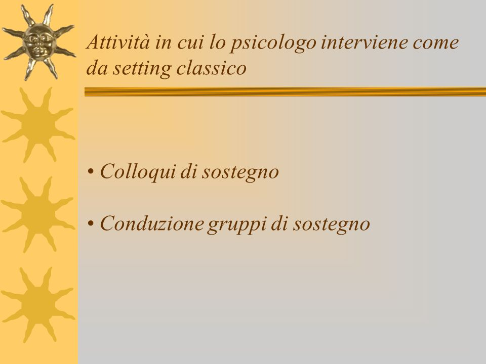 Attività in cui lo psicologo interviene come da setting classico • Colloqui di sostegno • Conduzione gruppi di sostegno