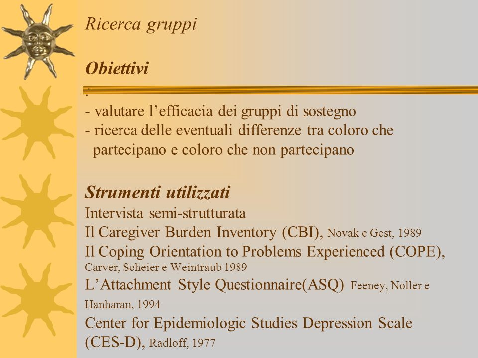 Ricerca gruppi Obiettivi : - valutare l'efficacia dei gruppi di sostegno - ricerca delle eventuali differenze tra coloro che partecipano e coloro che non partecipano Strumenti utilizzati Intervista semi-strutturata Il Caregiver Burden Inventory (CBI), Novak e Gest, 1989 Il Coping Orientation to Problems Experienced (COPE), Carver, Scheier e Weintraub 1989 L'Attachment Style Questionnaire(ASQ) Feeney, Noller e Hanharan, 1994 Center for Epidemiologic Studies Depression Scale (CES-D), Radloff, 1977