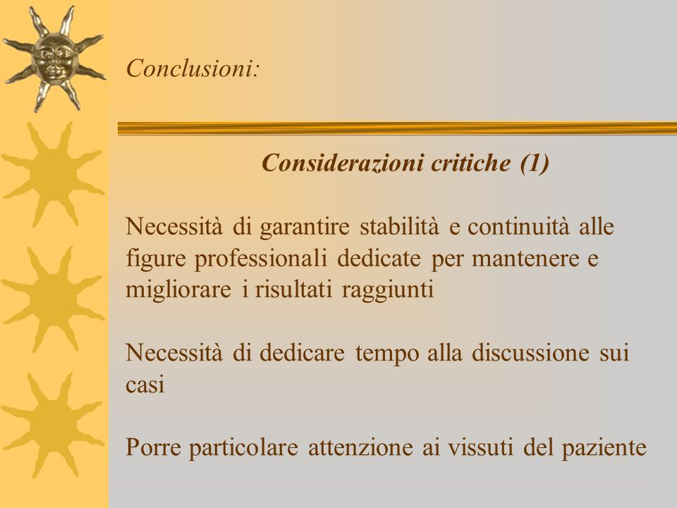 Conclusioni: Considerazioni critiche (1) Necessità di garantire stabilità e continuità alle figure professionali dedicate per mantenere e migliorare i risultati raggiunti Necessità di dedicare tempo alla discussione sui casi Porre particolare attenzione ai vissuti del paziente