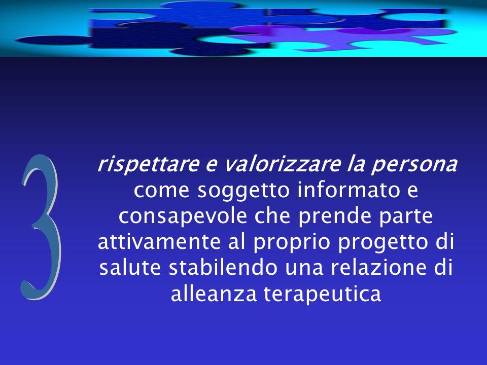 rispettare e valorizzare la persona come soggetto informato e consapevole che prende parte attivamente al proprio progetto di salute stabilendo una relazione di alleanza terapeutica