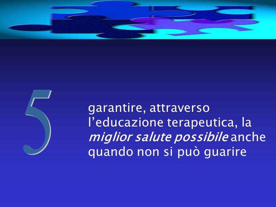 5 garantire, attraverso l'educazione terapeutica, la miglior salute possibile anche quando non si può guarire.