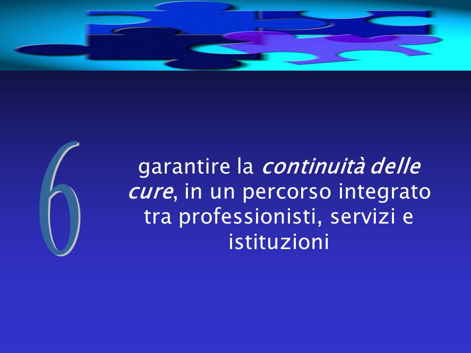 6 garantire la continuità delle cure, in un percorso integrato tra professionisti, servizi e istituzioni.
