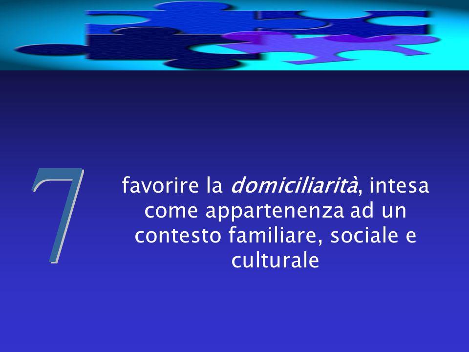 7 favorire la domiciliarità, intesa come appartenenza ad un contesto familiare, sociale e culturale