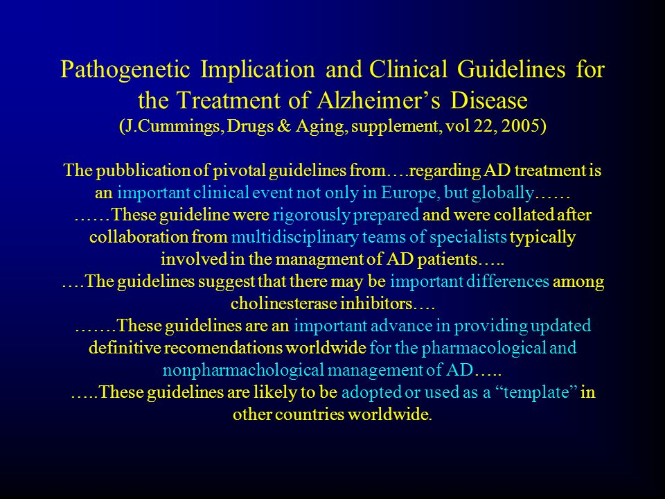 Pathogenetic Implication and Clinical Guidelines for the Treatment of Alzheimer's Disease (J.Cummings, Drugs & Aging, supplement, vol 22, 2005) The pubblication of pivotal guidelines from….regarding AD treatment is an important clinical event not only in Europe, but globally…… ……These guideline were rigorously prepared and were collated after collaboration from multidisciplinary teams of specialists typically involved in the managment of AD patients…..