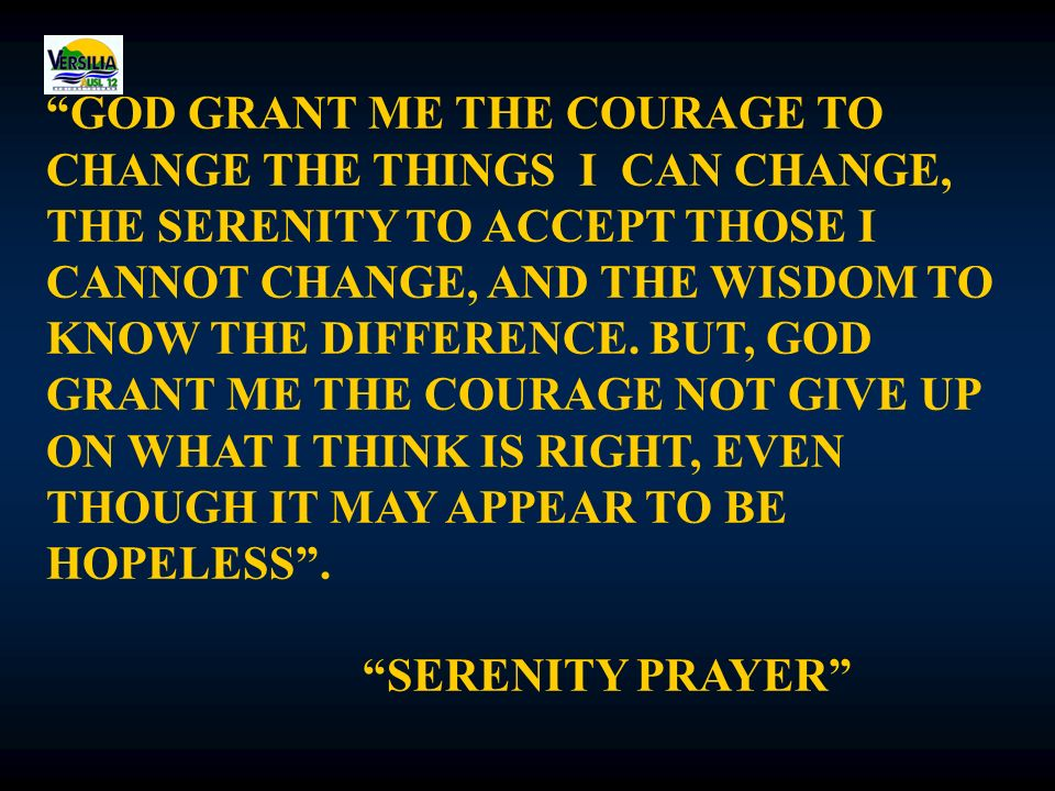GOD GRANT ME THE COURAGE TO CHANGE THE THINGS I CAN CHANGE, THE SERENITY TO ACCEPT THOSE I CANNOT CHANGE, AND THE WISDOM TO KNOW THE DIFFERENCE.