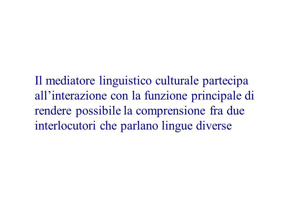 Il mediatore linguistico culturale partecipa all'interazione con la funzione principale di rendere possibile la comprensione fra due interlocutori che parlano lingue diverse