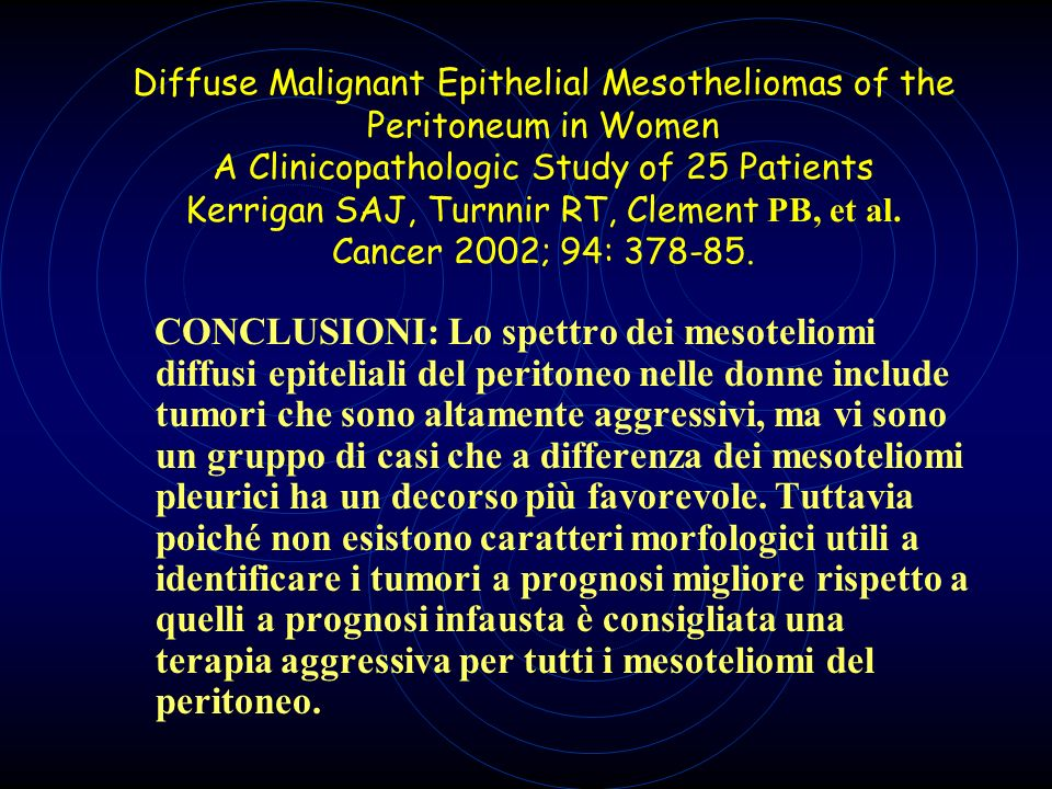 Diffuse Malignant Epithelial Mesotheliomas of the Peritoneum in Women A Clinicopathologic Study of 25 Patients Kerrigan SAJ, Turnnir RT, Clement PB, et al. Cancer 2002; 94: 378-85.