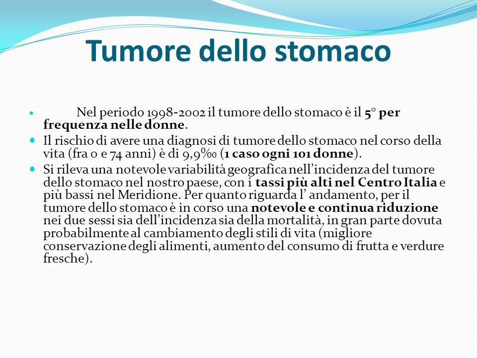 Tumore dello stomaco Nel periodo 1998-2002 il tumore dello stomaco è il 5° per frequenza nelle donne.
