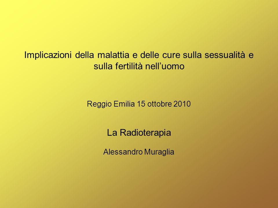 Implicazioni della malattia e delle cure sulla sessualità e sulla fertilità nell'uomo Reggio Emilia 15 ottobre 2010 La Radioterapia Alessandro Muraglia