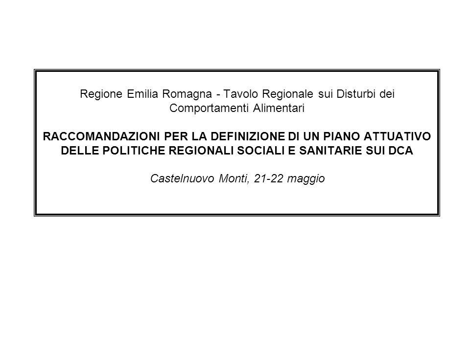 Regione Emilia Romagna - Tavolo Regionale sui Disturbi dei Comportamenti Alimentari RACCOMANDAZIONI PER LA DEFINIZIONE DI UN PIANO ATTUATIVO DELLE POLITICHE REGIONALI SOCIALI E SANITARIE SUI DCA Castelnuovo Monti, 21-22 maggio
