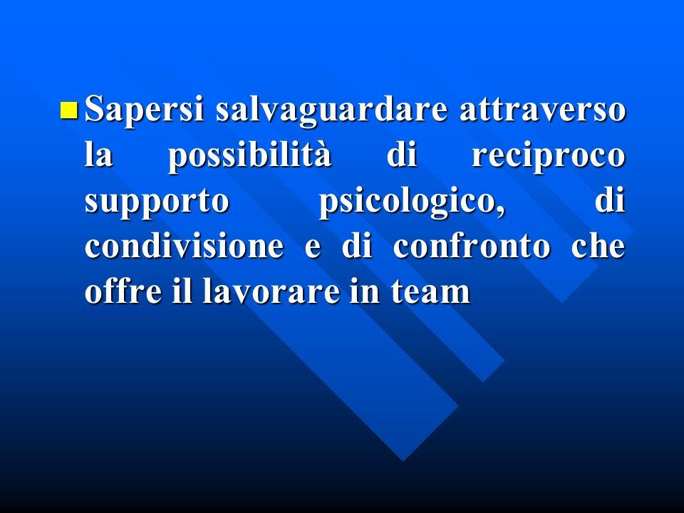 Sapersi salvaguardare attraverso la possibilità di reciproco supporto psicologico, di condivisione e di confronto che offre il lavorare in team