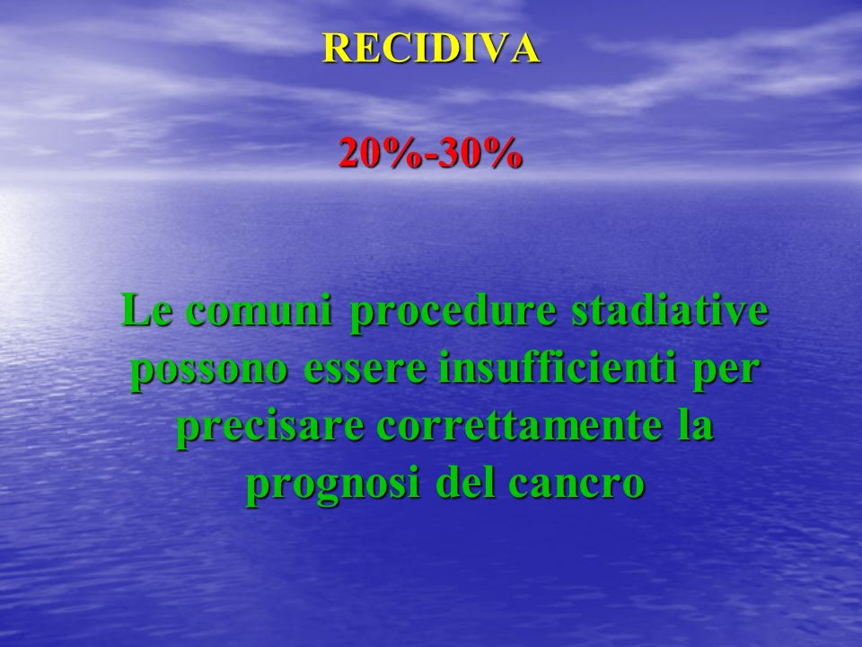 RECIDIVA 20%-30% Le comuni procedure stadiative possono essere insufficienti per precisare correttamente la prognosi del cancro.