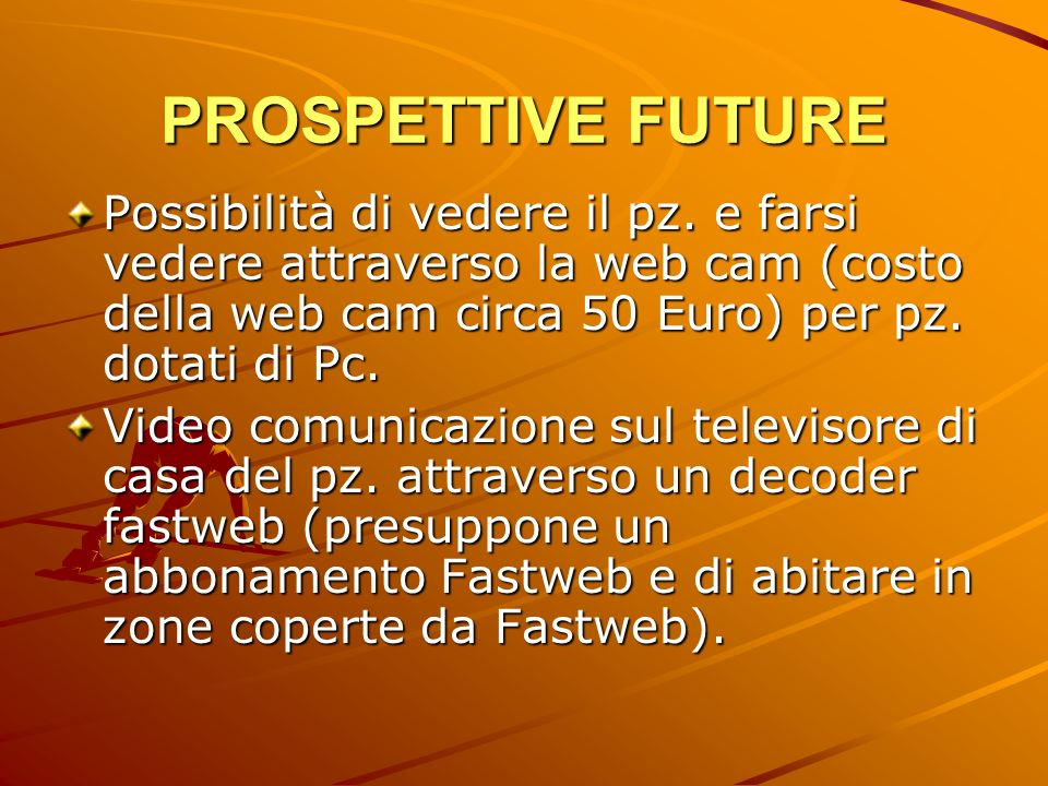 PROSPETTIVE FUTUREPossibilità di vedere il pz. e farsi vedere attraverso la web cam (costo della web cam circa 50 Euro) per pz. dotati di Pc.