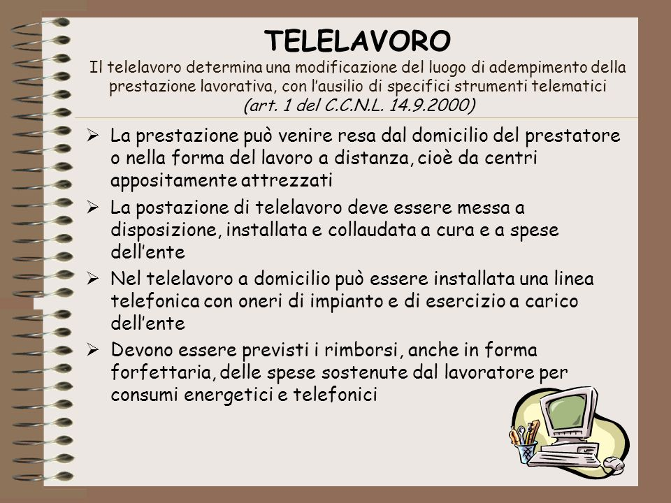 TELELAVORO Il telelavoro determina una modificazione del luogo di adempimento della prestazione lavorativa, con l'ausilio di specifici strumenti telematici (art. 1 del C.C.N.L. 14.9.2000)