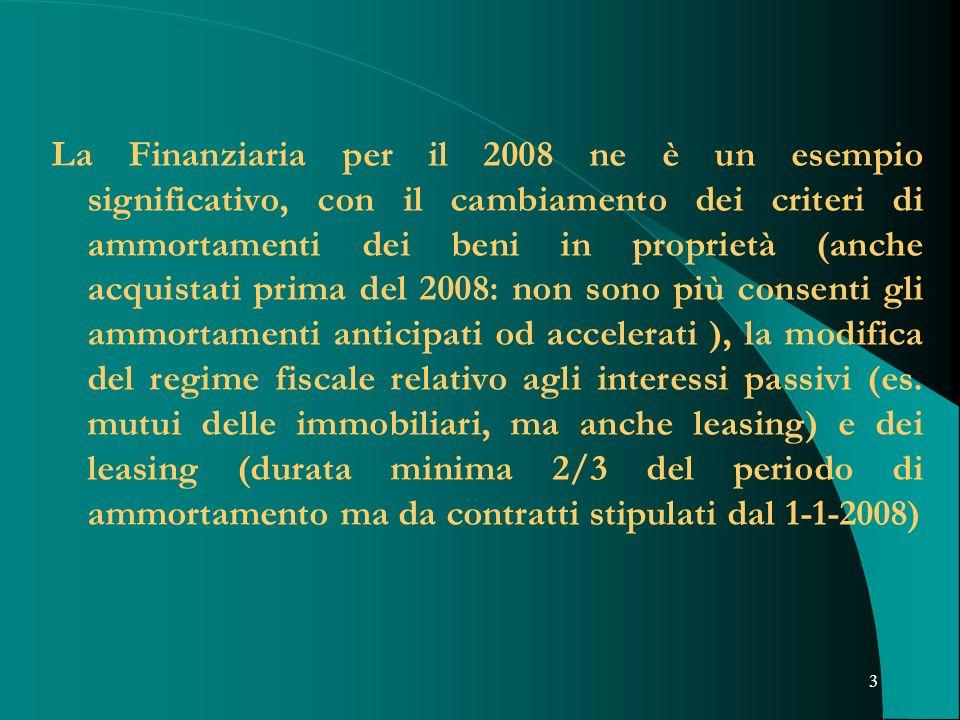 La Finanziaria per il 2008 ne è un esempio significativo, con il cambiamento dei criteri di ammortamenti dei beni in proprietà (anche acquistati prima del 2008: non sono più consenti gli ammortamenti anticipati od accelerati ), la modifica del regime fiscale relativo agli interessi passivi (es.