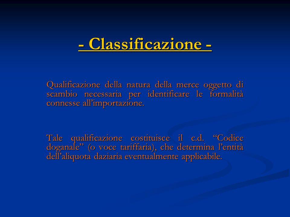 - Classificazione - Qualificazione della natura della merce oggetto di scambio necessaria per identificare le formalità connesse all'importazione.