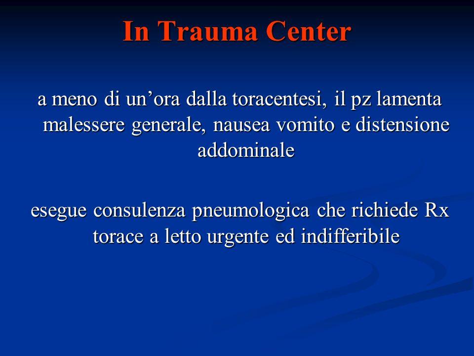 In Trauma Center a meno di un'ora dalla toracentesi, il pz lamenta malessere generale, nausea vomito e distensione addominale.