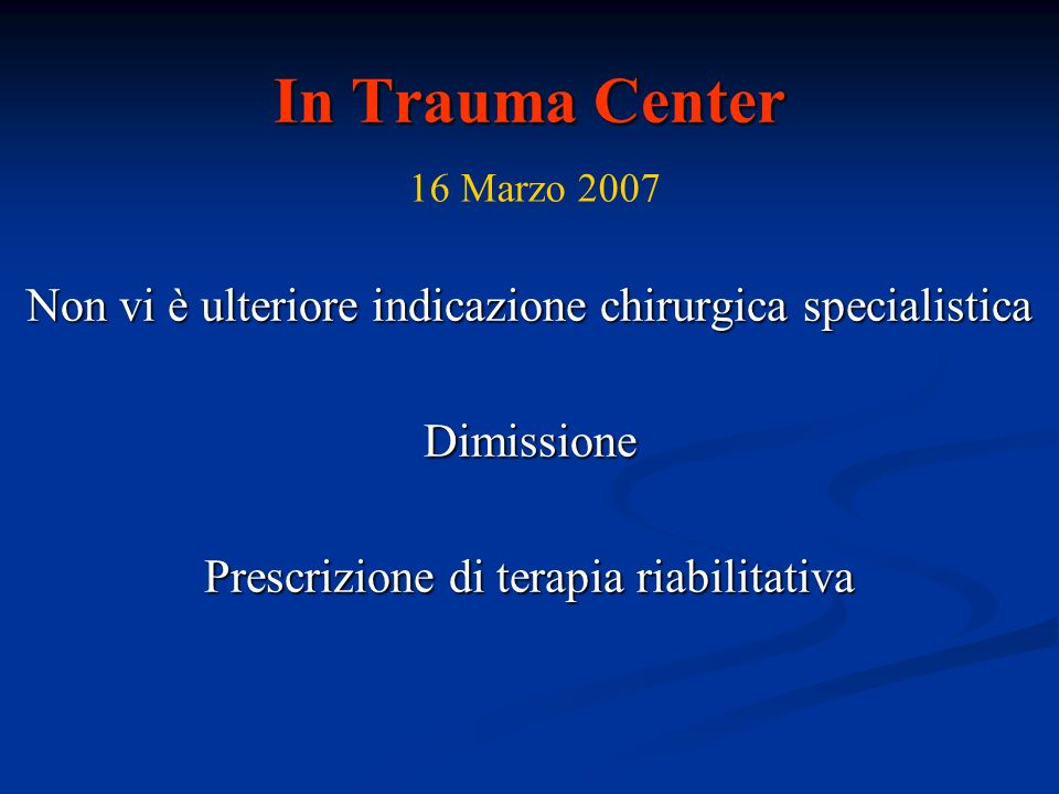 In Trauma Center 16 Marzo 2007. Non vi è ulteriore indicazione chirurgica specialistica. Dimissione.
