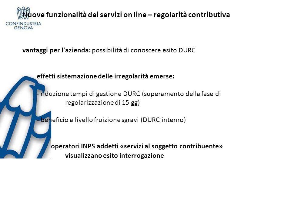 Nuove funzionalità dei servizi on line – regolarità contributiva vantaggi per l azienda: possibilità di conoscere esito DURC effetti sistemazione delle irregolarità emerse: - riduzione tempi di gestione DURC (superamento della fase di regolarizzazione di 15 gg) - beneficio a livello fruizione sgravi (DURC interno) operatori INPS addetti «servizi al soggetto contribuente» visualizzano esito interrogazione