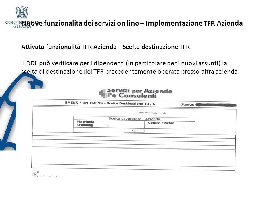 Nuove funzionalità dei servizi on line – Implementazione TFR Azienda Attivata funzionalità TFR Azienda – Scelte destinazione TFR Il DDL può verificare per i dipendenti (in particolare per i nuovi assunti) la scelta di destinazione del TFR precedentemente operata presso altra azienda.