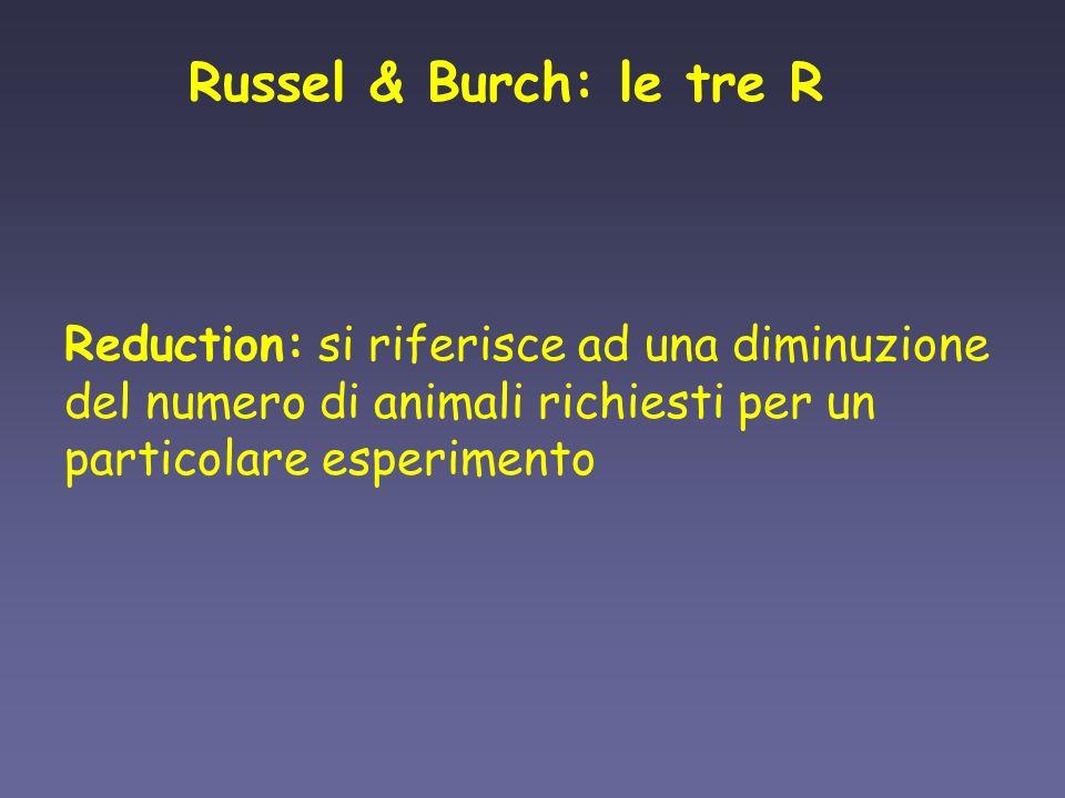 Russel & Burch: le tre R Reduction: si riferisce ad una diminuzione del numero di animali richiesti per un particolare esperimento.