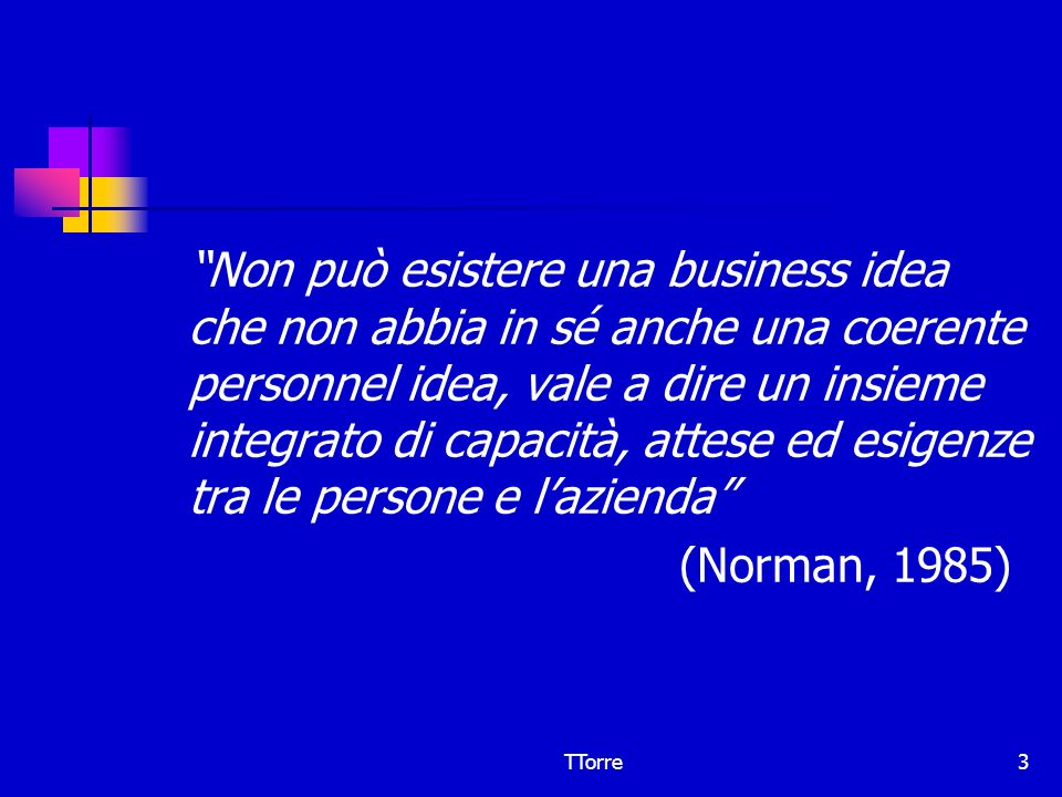 Non può esistere una business idea che non abbia in sé anche una coerente personnel idea, vale a dire un insieme integrato di capacità, attese ed esigenze tra le persone e l'azienda