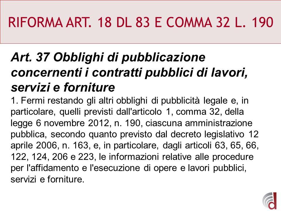 RIFORMA ART. 18 DL 83 E COMMA 32 L. 190 Art. 37 Obblighi di pubblicazione concernenti i contratti pubblici di lavori, servizi e forniture.