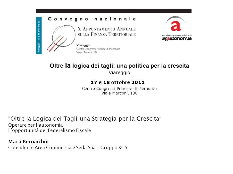 Oltre la logica dei tagli: una politica per la crescita Viareggio 17 e 18 ottobre 2011 Centro Congressi Principe di Piemonte Viale Marconi, 130