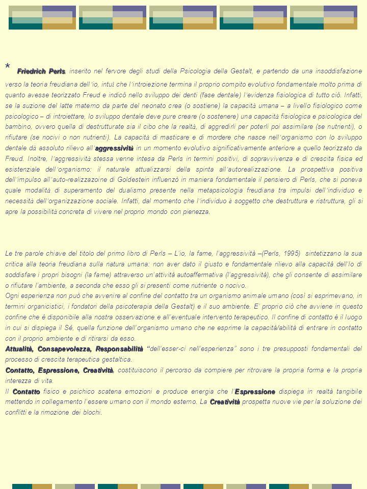 * Friedrich Perls, inserito nel fervore degli studi della Psicologia della Gestalt, e partendo da una insoddisfazione verso la teoria freudiana dell'io, intuì che l'introiezione termina il proprio compito evolutivo fondamentale molto prima di quanto avesse teorizzato Freud e indicò nello sviluppo dei denti (fase dentale) l'evidenza fisiologica di tutto ciò. Infatti, se la suzione del latte materno da parte del neonato crea (o sostiene) la capacità umana – a livello fisiologico come psicologico – di introiettare, lo sviluppo dentale deve pure creare (o sostenere) una capacità fisiologica e psicologica del bambino, ovvero quella di destrutturate sia il cibo che la realtà, di aggredirli per poterli poi assimilare (se nutrienti), o rifiutare (se nocivi o non nutrienti). La capacità di masticare e di mordere che nasce nell'organismo con lo sviluppo dentale dà assoluto rilievo all'aggressività in un momento evolutivo significativamente anteriore a quello teorizzato da Freud. Inoltre, l'aggressività stessa venne intesa da Perls in termini positivi, di sopravvivenza e di crescita fisica ed esistenziale dell'organismo: il naturale attualizzarsi della spinta all'autorealizzazione. La prospettiva positiva dell'impulso all'auto-realizzazoine di Goldestein influenzò in maniera fondamentale il pensiero di Perls, che si poneva quale modalità di superamento del dualismo presente nella metapsicologia freudiana tra impulsi dell'individuo e necessità dell'organizzazione sociale. Infatti, dal momento che l'individuo è soggetto che destruttura e ristruttura, gli si apre la possibilità concreta di vivere nel proprio mondo con pienezza.