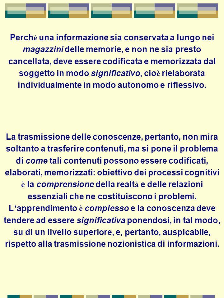 Perchè una informazione sia conservata a lungo nei magazzini delle memorie, e non ne sia presto cancellata, deve essere codificata e memorizzata dal soggetto in modo significativo, cioè rielaborata individualmente in modo autonomo e riflessivo.