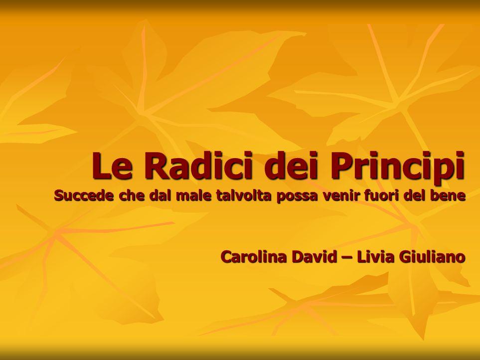 Le Radici dei Principi Succede che dal male talvolta possa venir fuori del bene Carolina David – Livia Giuliano