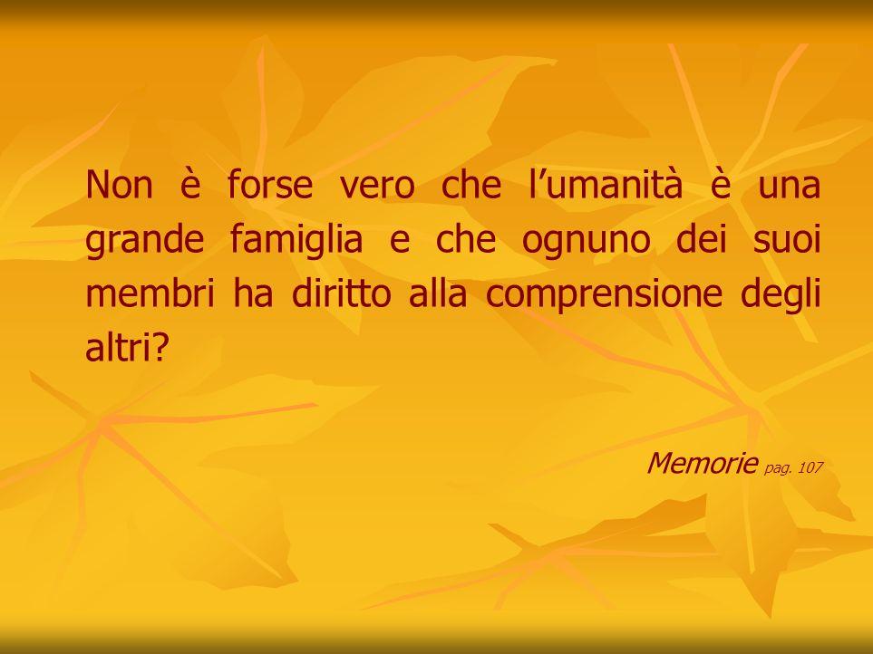 Non è forse vero che l'umanità è una grande famiglia e che ognuno dei suoi membri ha diritto alla comprensione degli altri
