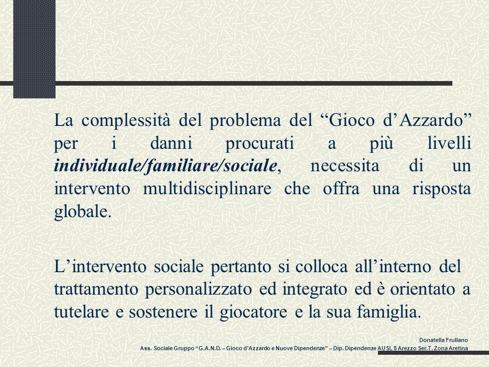 La complessità del problema del Gioco d'Azzardo per i danni procurati a più livelli individuale/familiare/sociale, necessita di un intervento multidisciplinare che offra una risposta globale.