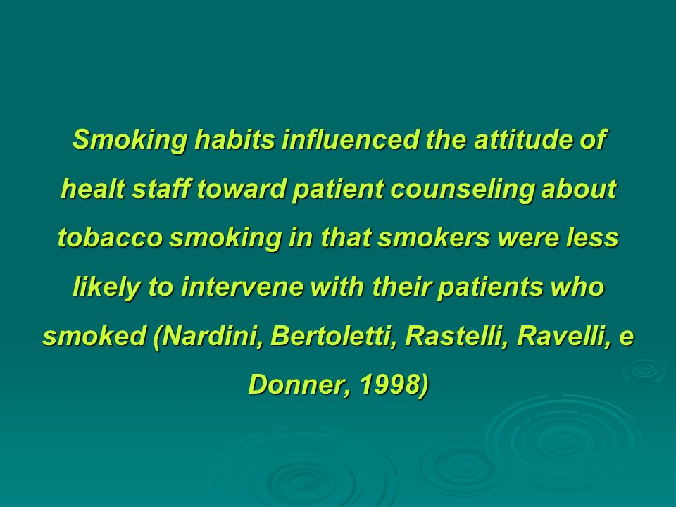 Smoking habits influenced the attitude of healt staff toward patient counseling about tobacco smoking in that smokers were less likely to intervene with their patients who smoked (Nardini, Bertoletti, Rastelli, Ravelli, e Donner, 1998)