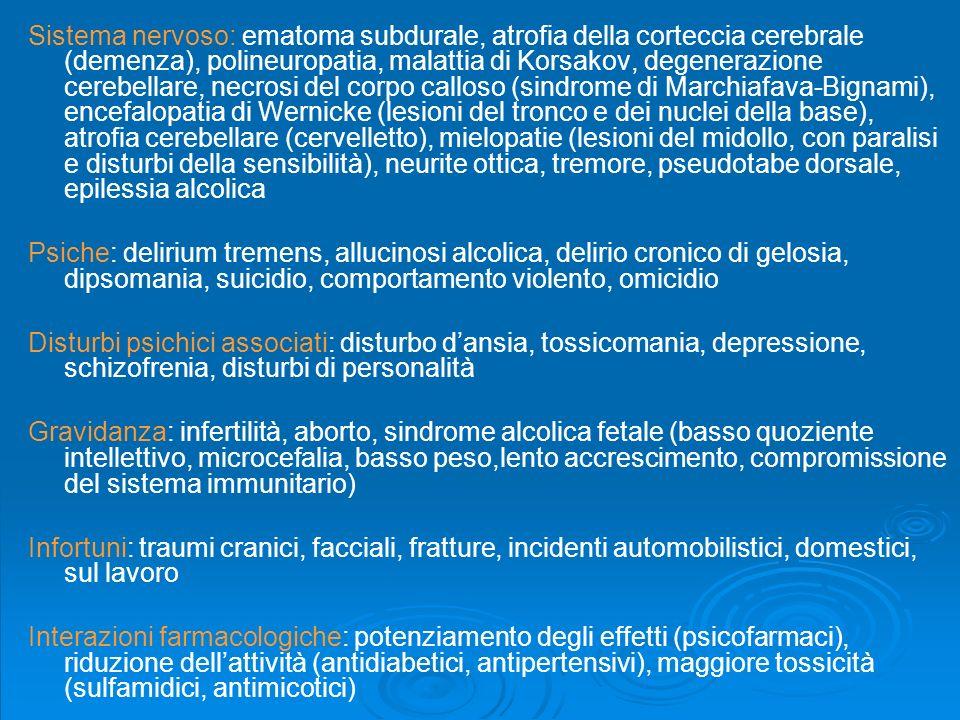 Sistema nervoso: ematoma subdurale, atrofia della corteccia cerebrale (demenza), polineuropatia, malattia di Korsakov, degenerazione cerebellare, necrosi del corpo calloso (sindrome di Marchiafava-Bignami), encefalopatia di Wernicke (lesioni del tronco e dei nuclei della base), atrofia cerebellare (cervelletto), mielopatie (lesioni del midollo, con paralisi e disturbi della sensibilità), neurite ottica, tremore, pseudotabe dorsale, epilessia alcolica