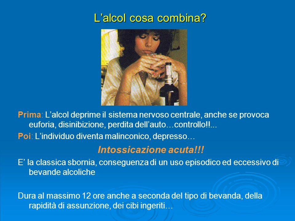 L'alcol cosa combina Intossicazione acuta!!!