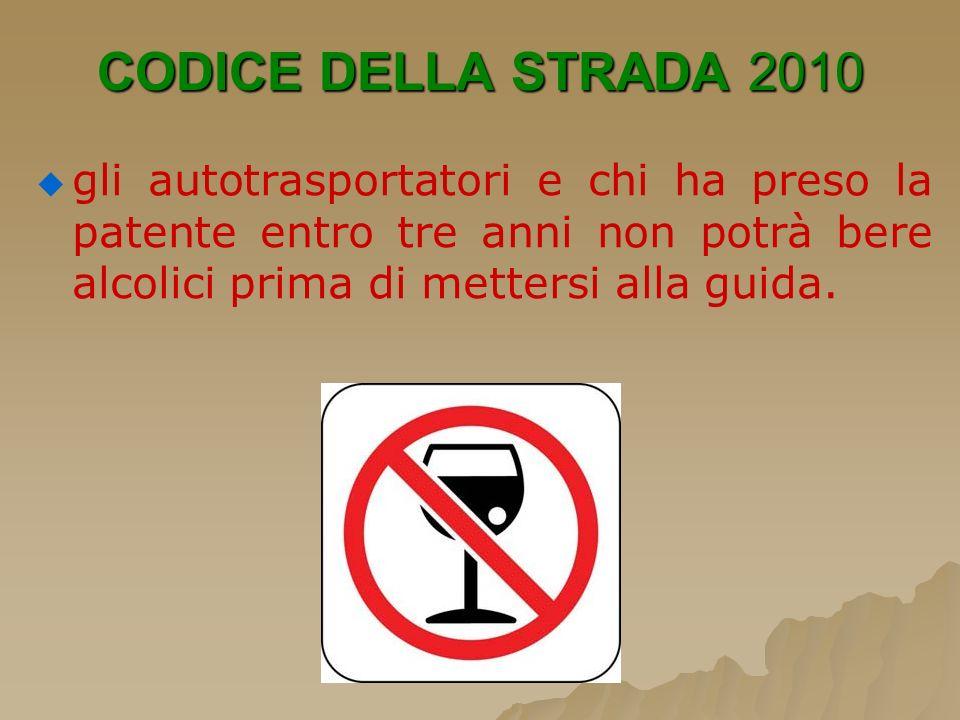CODICE DELLA STRADA 2010gli autotrasportatori e chi ha preso la patente entro tre anni non potrà bere alcolici prima di mettersi alla guida.