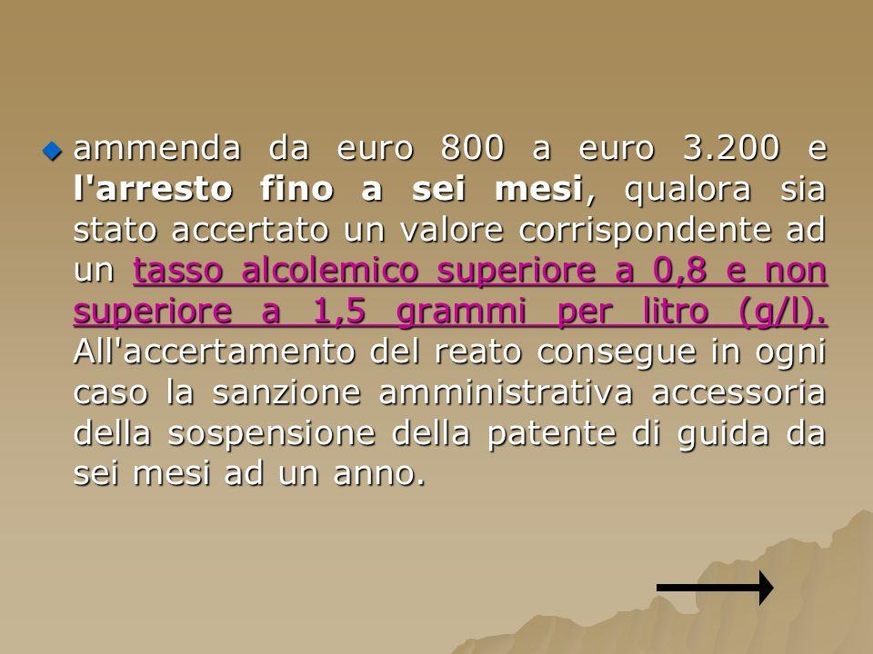 ammenda da euro 800 a euro 3.200 e l arresto fino a sei mesi, qualora sia stato accertato un valore corrispondente ad un tasso alcolemico superiore a 0,8 e non superiore a 1,5 grammi per litro (g/l).