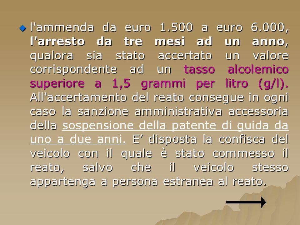 l ammenda da euro 1.500 a euro 6.000, l arresto da tre mesi ad un anno, qualora sia stato accertato un valore corrispondente ad un tasso alcolemico superiore a 1,5 grammi per litro (g/l).