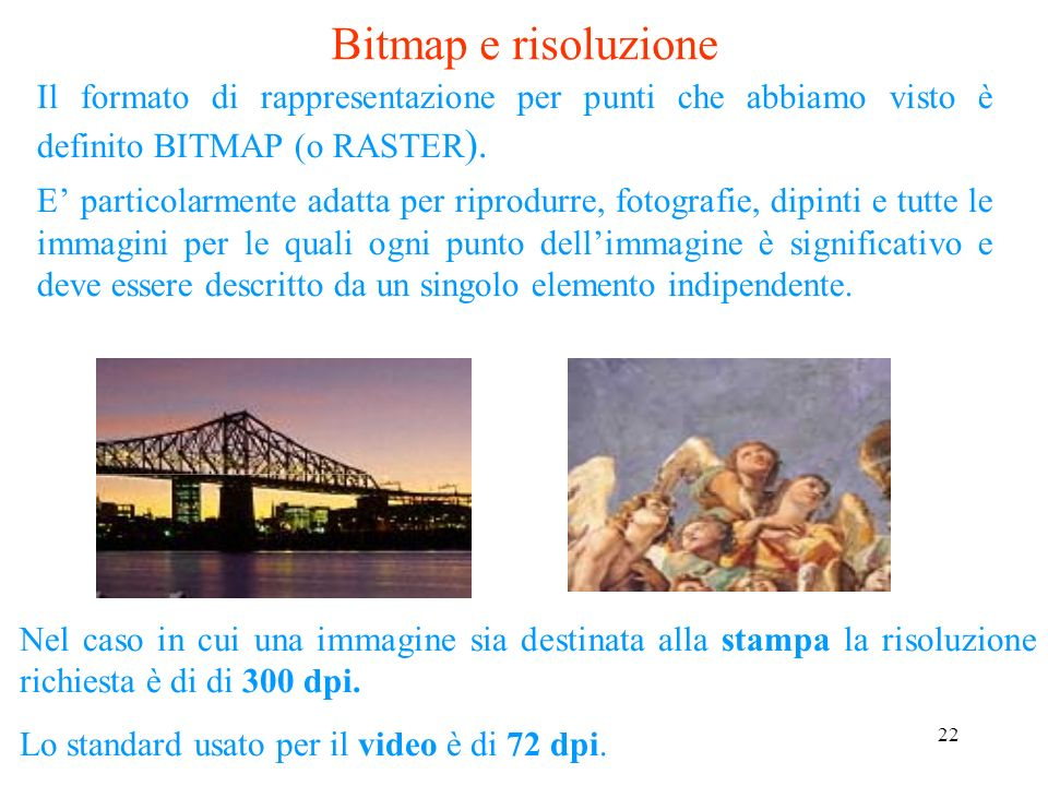 Bitmap e risoluzione Il formato di rappresentazione per punti che abbiamo visto è definito BITMAP (o RASTER).