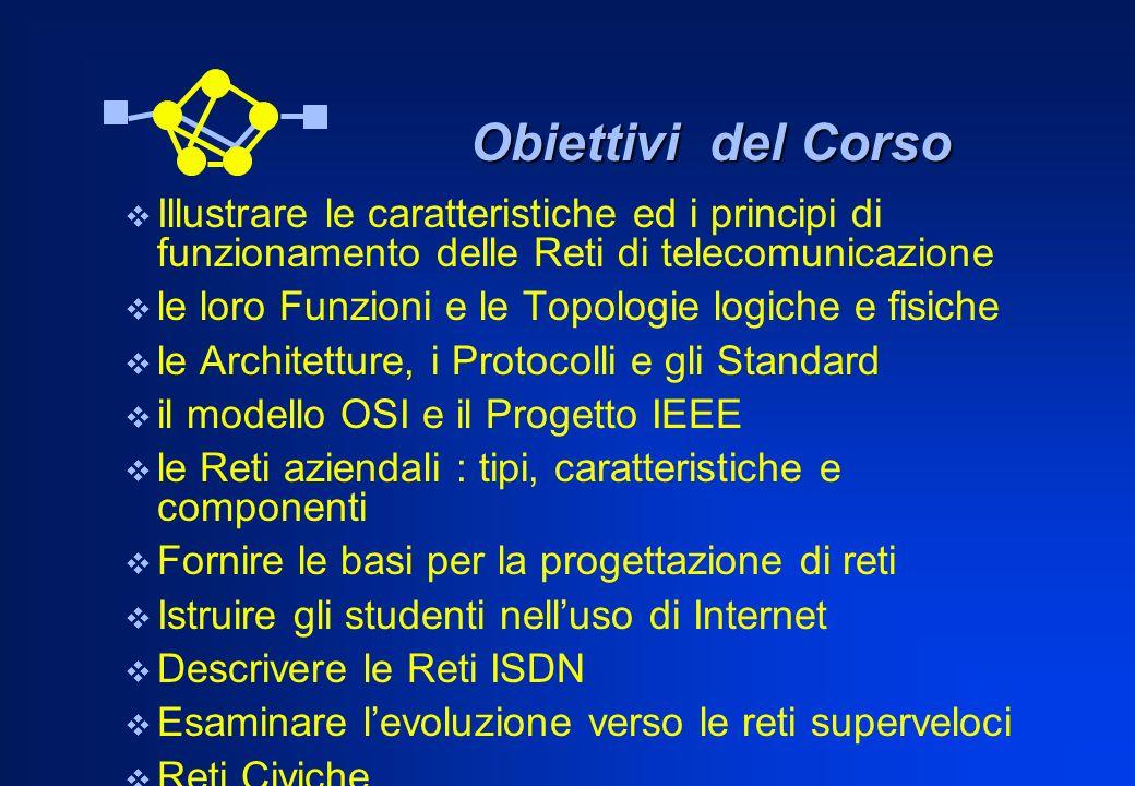 Obiettivi del Corso Illustrare le caratteristiche ed i principi di funzionamento delle Reti di telecomunicazione.