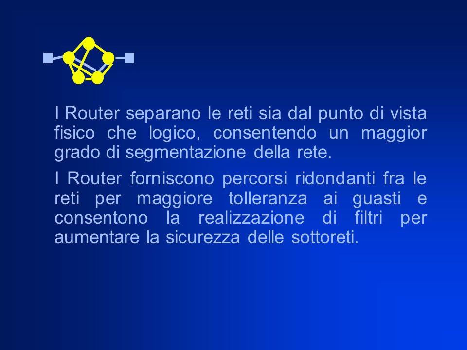 I Router separano le reti sia dal punto di vista fisico che logico, consentendo un maggior grado di segmentazione della rete.