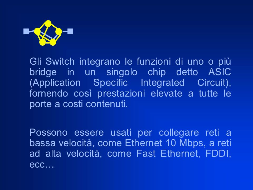 Gli Switch integrano le funzioni di uno o più bridge in un singolo chip detto ASIC (Application Specific Integrated Circuit), fornendo così prestazioni elevate a tutte le porte a costi contenuti.